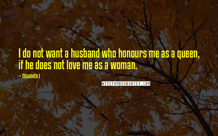 Elizabeth I quotes: I do not want a husband who honours me as a queen, if he does not love me as a woman.