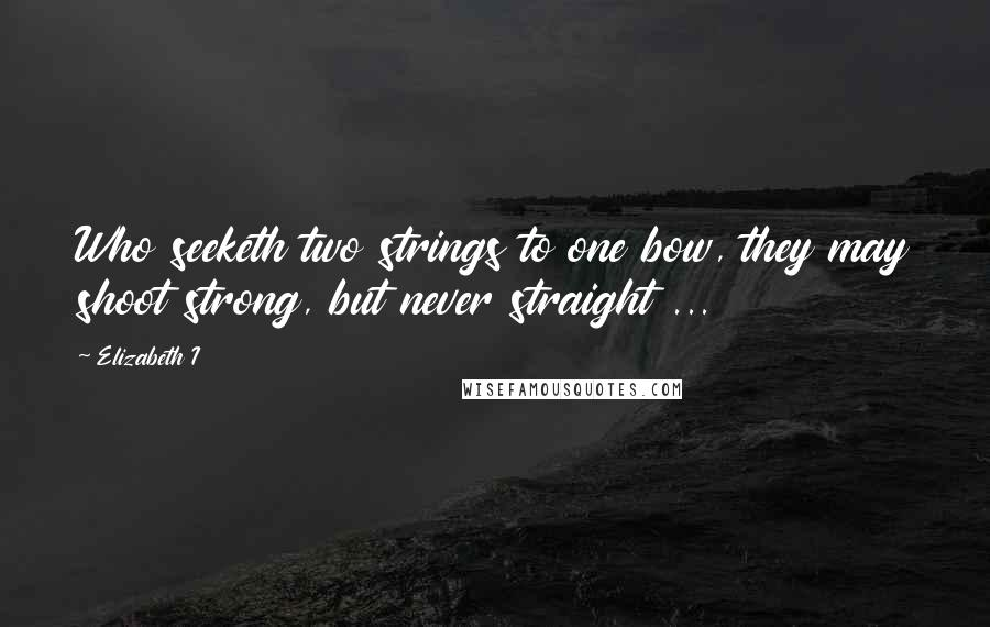 Elizabeth I quotes: Who seeketh two strings to one bow, they may shoot strong, but never straight ...