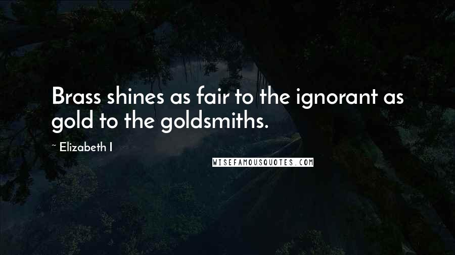 Elizabeth I quotes: Brass shines as fair to the ignorant as gold to the goldsmiths.