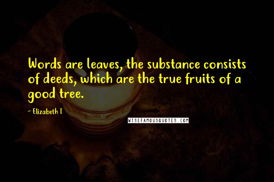 Elizabeth I quotes: Words are leaves, the substance consists of deeds, which are the true fruits of a good tree.