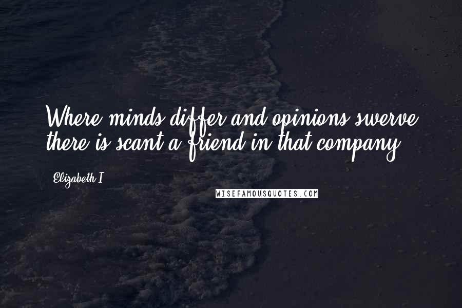 Elizabeth I quotes: Where minds differ and opinions swerve there is scant a friend in that company.