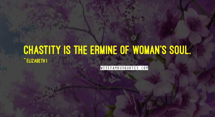 Elizabeth I quotes: Chastity is the ermine of woman's soul.
