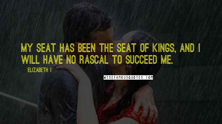 Elizabeth I quotes: My seat has been the seat of kings, and I will have no rascal to succeed me.