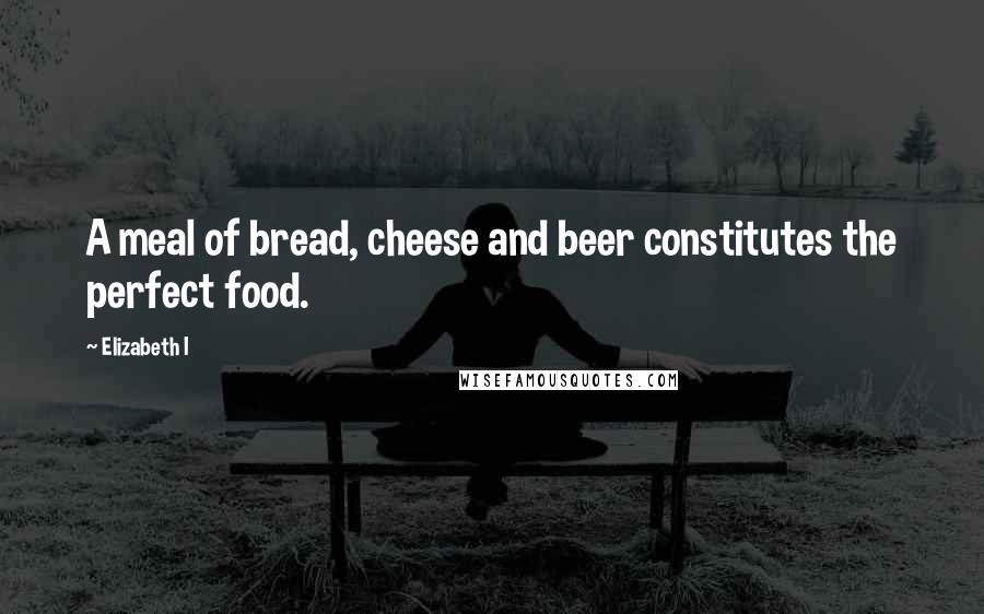 Elizabeth I quotes: A meal of bread, cheese and beer constitutes the perfect food.