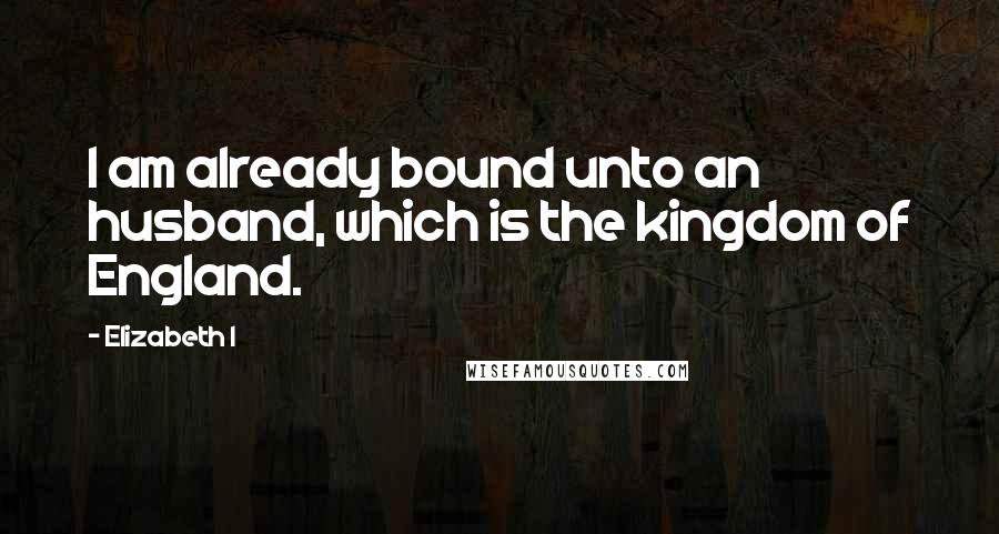 Elizabeth I quotes: I am already bound unto an husband, which is the kingdom of England.
