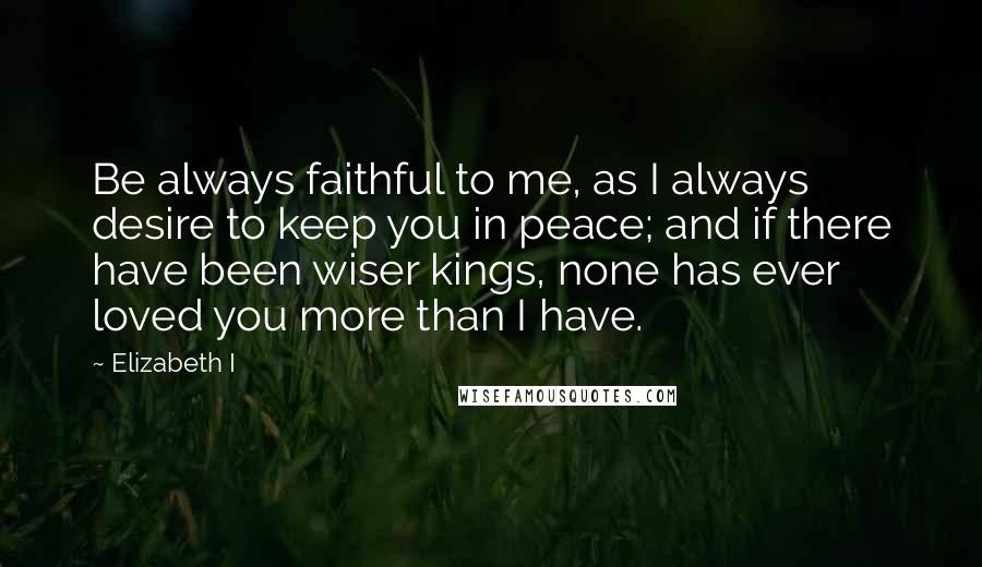 Elizabeth I quotes: Be always faithful to me, as I always desire to keep you in peace; and if there have been wiser kings, none has ever loved you more than I have.