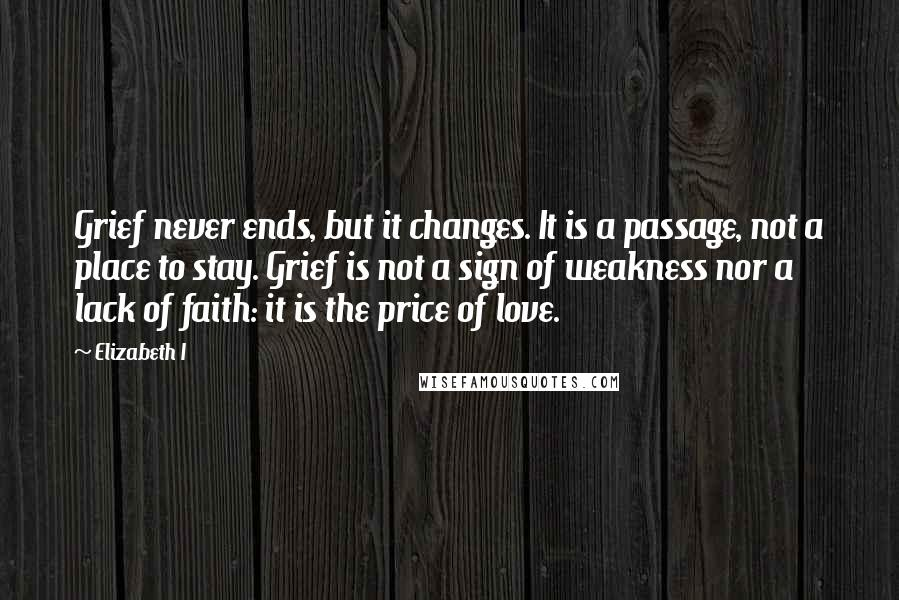 Elizabeth I quotes: Grief never ends, but it changes. It is a passage, not a place to stay. Grief is not a sign of weakness nor a lack of faith: it is the