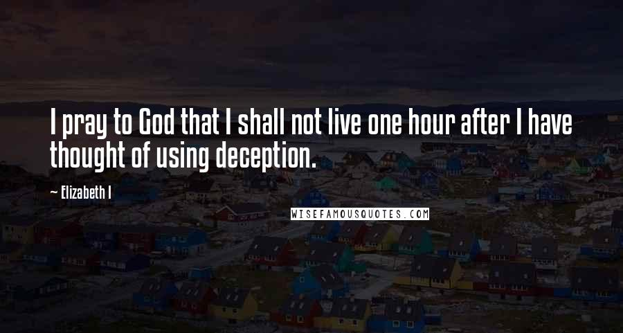 Elizabeth I quotes: I pray to God that I shall not live one hour after I have thought of using deception.