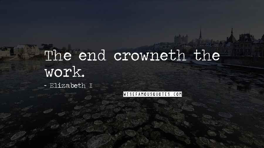 Elizabeth I quotes: The end crowneth the work.