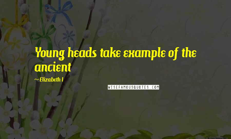 Elizabeth I quotes: Young heads take example of the ancient