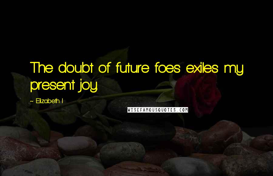 Elizabeth I quotes: The doubt of future foes exiles my present joy.