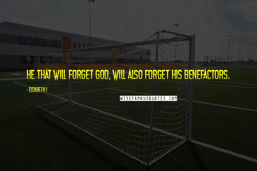 Elizabeth I quotes: He that will forget God, will also forget his benefactors.