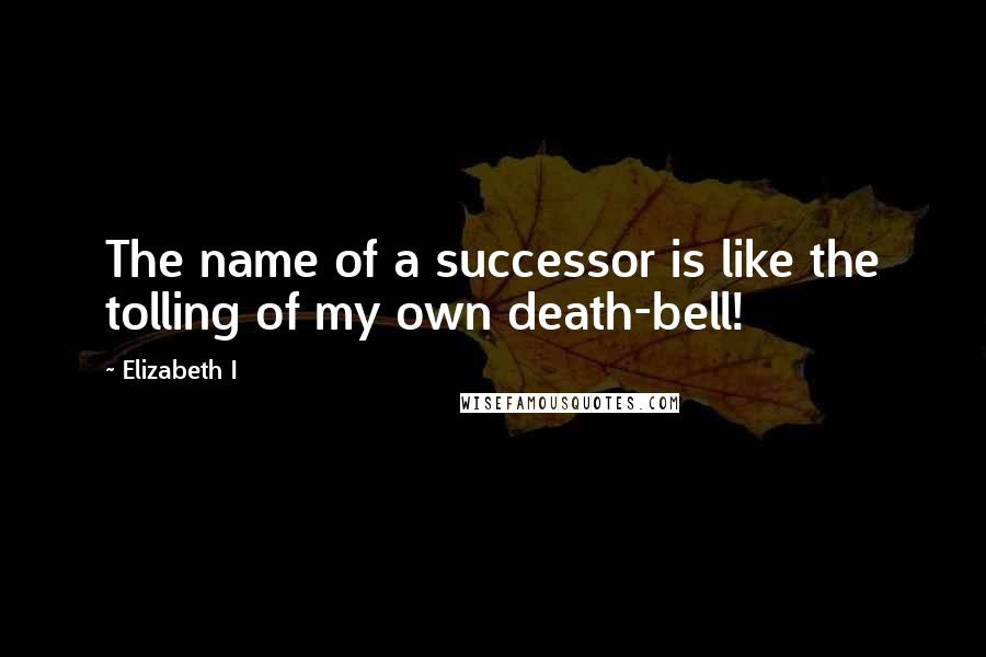 Elizabeth I quotes: The name of a successor is like the tolling of my own death-bell!