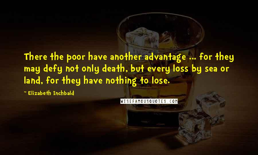 Elizabeth Inchbald quotes: There the poor have another advantage ... for they may defy not only death, but every loss by sea or land, for they have nothing to lose.