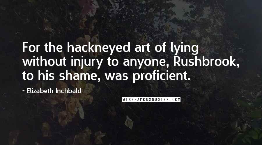 Elizabeth Inchbald quotes: For the hackneyed art of lying without injury to anyone, Rushbrook, to his shame, was proficient.