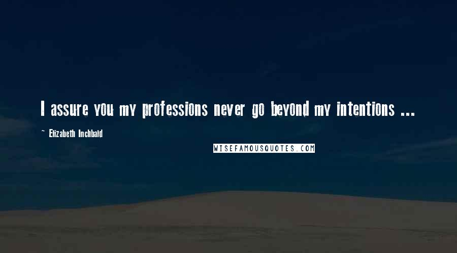 Elizabeth Inchbald quotes: I assure you my professions never go beyond my intentions ...