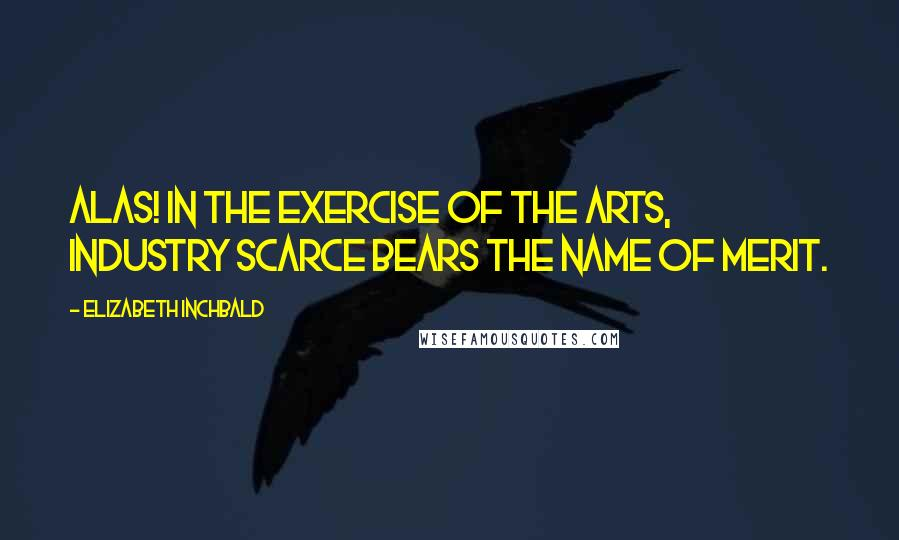 Elizabeth Inchbald quotes: Alas! in the exercise of the arts, industry scarce bears the name of merit.