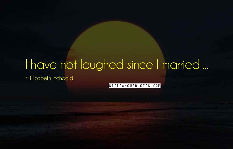 Elizabeth Inchbald quotes: I have not laughed since I married ...
