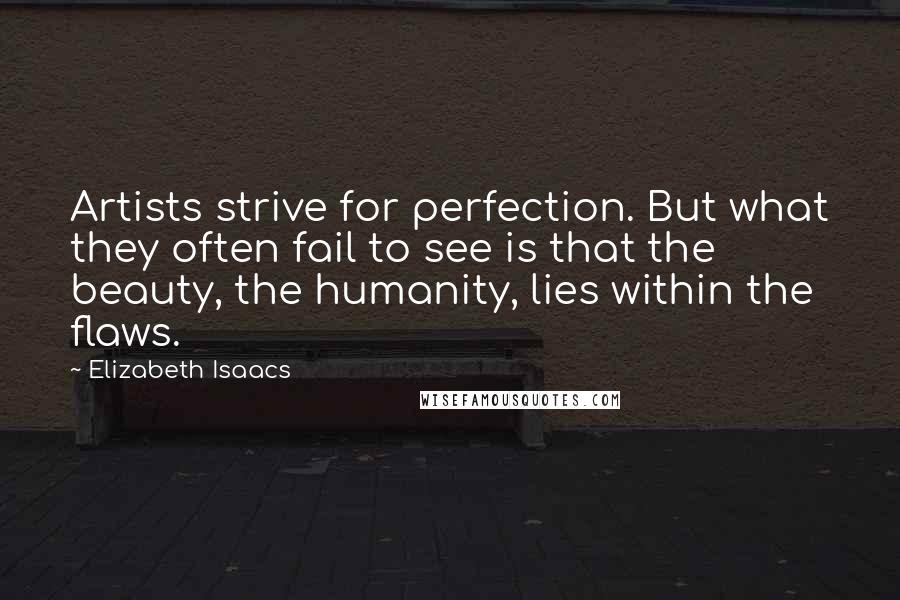 Elizabeth Isaacs quotes: Artists strive for perfection. But what they often fail to see is that the beauty, the humanity, lies within the flaws.