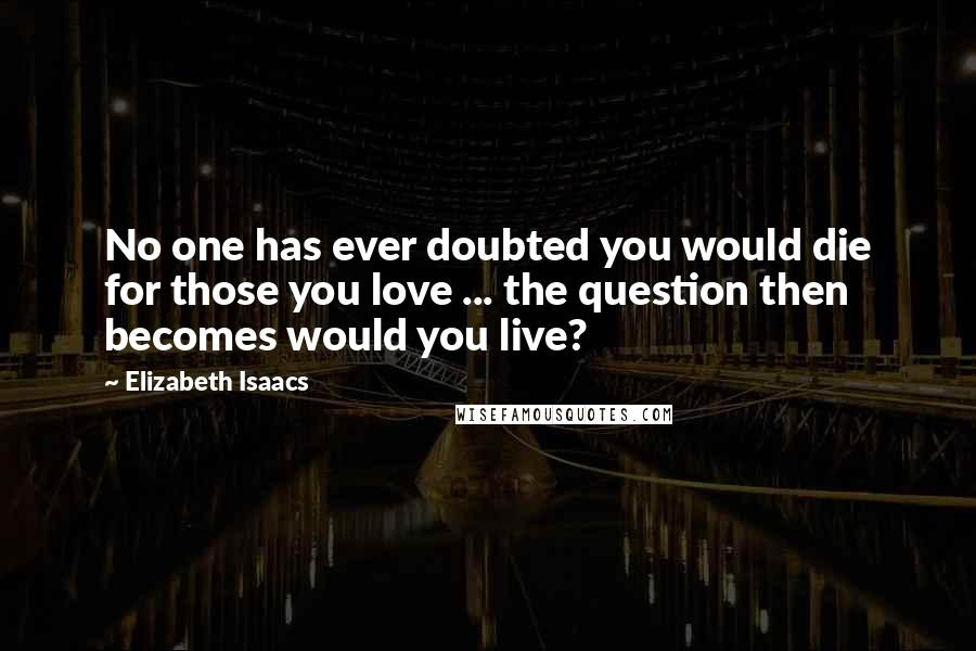 Elizabeth Isaacs quotes: No one has ever doubted you would die for those you love ... the question then becomes would you live?