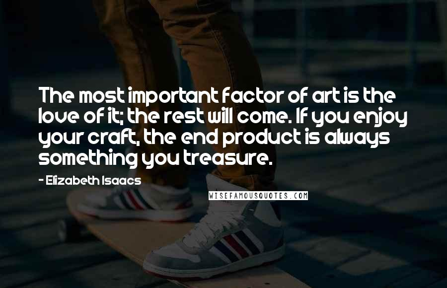 Elizabeth Isaacs quotes: The most important factor of art is the love of it; the rest will come. If you enjoy your craft, the end product is always something you treasure.