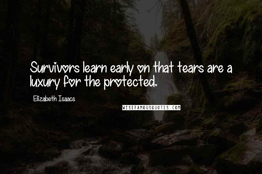 Elizabeth Isaacs quotes: Survivors learn early on that tears are a luxury for the protected.