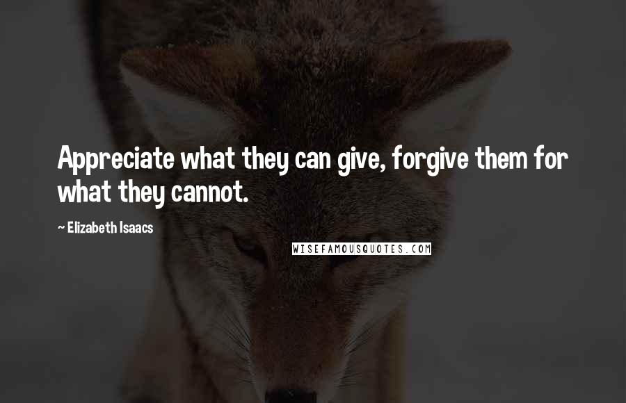 Elizabeth Isaacs quotes: Appreciate what they can give, forgive them for what they cannot.