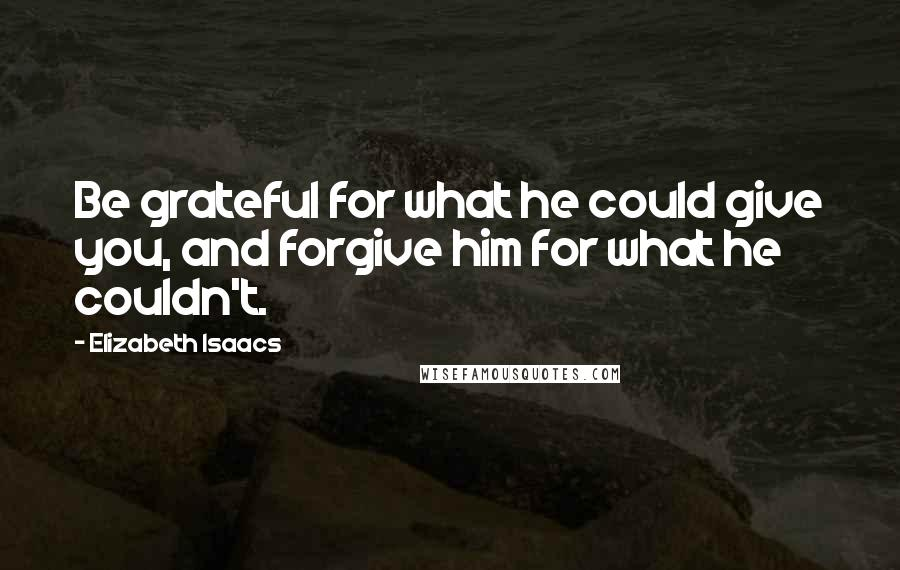 Elizabeth Isaacs quotes: Be grateful for what he could give you, and forgive him for what he couldn't.