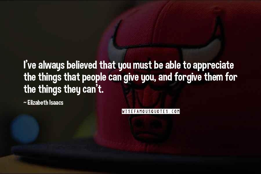 Elizabeth Isaacs quotes: I've always believed that you must be able to appreciate the things that people can give you, and forgive them for the things they can't.