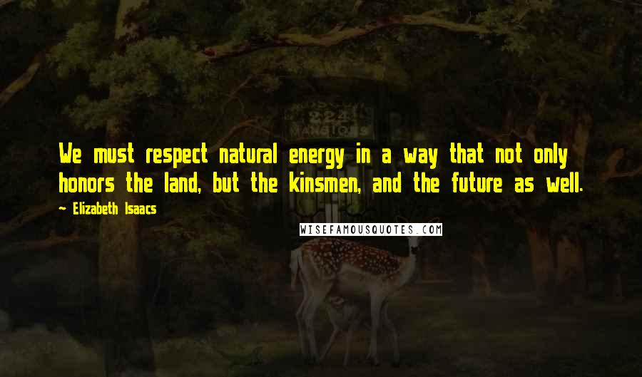 Elizabeth Isaacs quotes: We must respect natural energy in a way that not only honors the land, but the kinsmen, and the future as well.