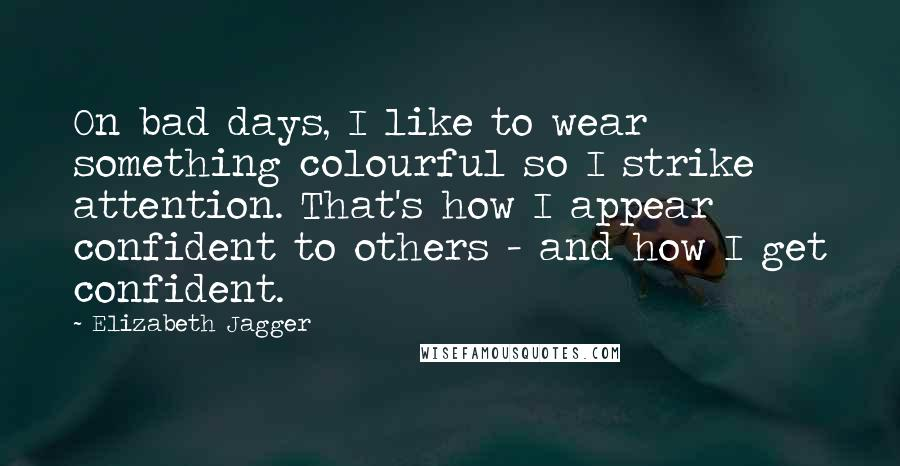 Elizabeth Jagger quotes: On bad days, I like to wear something colourful so I strike attention. That's how I appear confident to others - and how I get confident.
