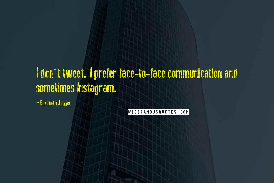 Elizabeth Jagger quotes: I don't tweet. I prefer face-to-face communication and sometimes Instagram.