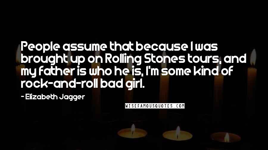 Elizabeth Jagger quotes: People assume that because I was brought up on Rolling Stones tours, and my father is who he is, I'm some kind of rock-and-roll bad girl.