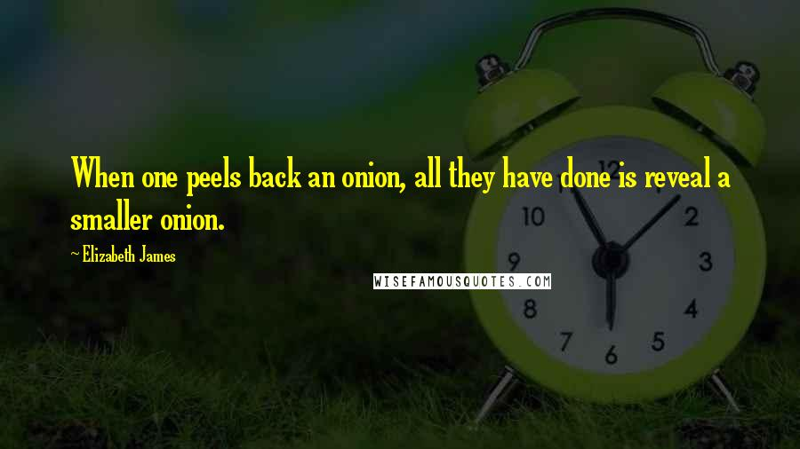 Elizabeth James quotes: When one peels back an onion, all they have done is reveal a smaller onion.