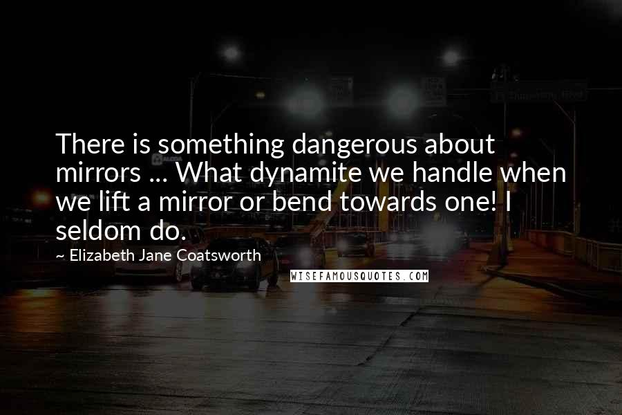 Elizabeth Jane Coatsworth quotes: There is something dangerous about mirrors ... What dynamite we handle when we lift a mirror or bend towards one! I seldom do.