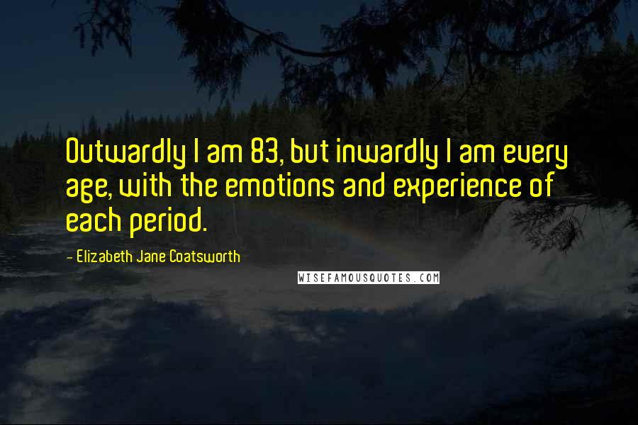 Elizabeth Jane Coatsworth quotes: Outwardly I am 83, but inwardly I am every age, with the emotions and experience of each period.