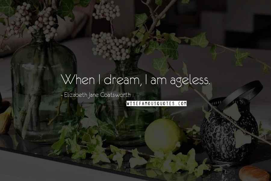 Elizabeth Jane Coatsworth quotes: When I dream, I am ageless.