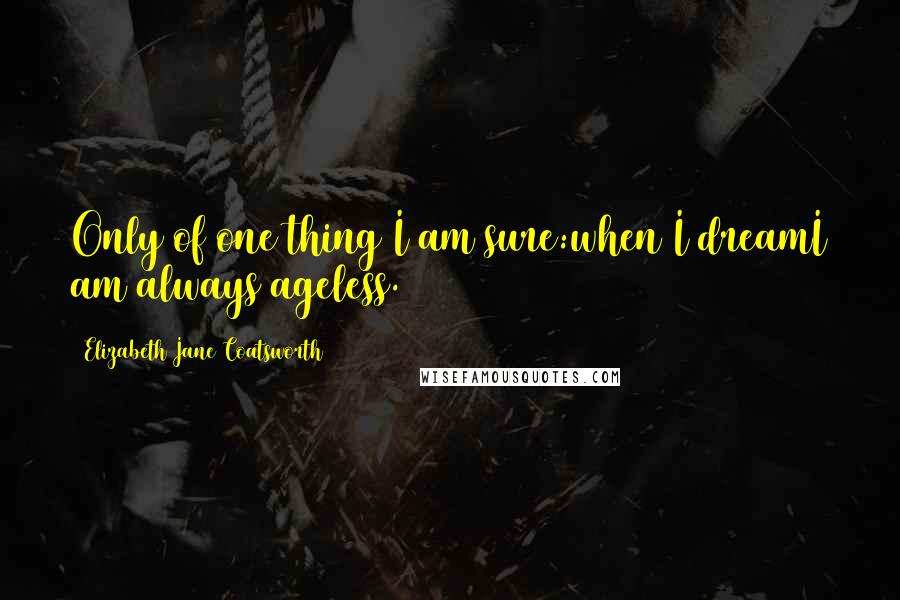 Elizabeth Jane Coatsworth quotes: Only of one thing I am sure:when I dreamI am always ageless.