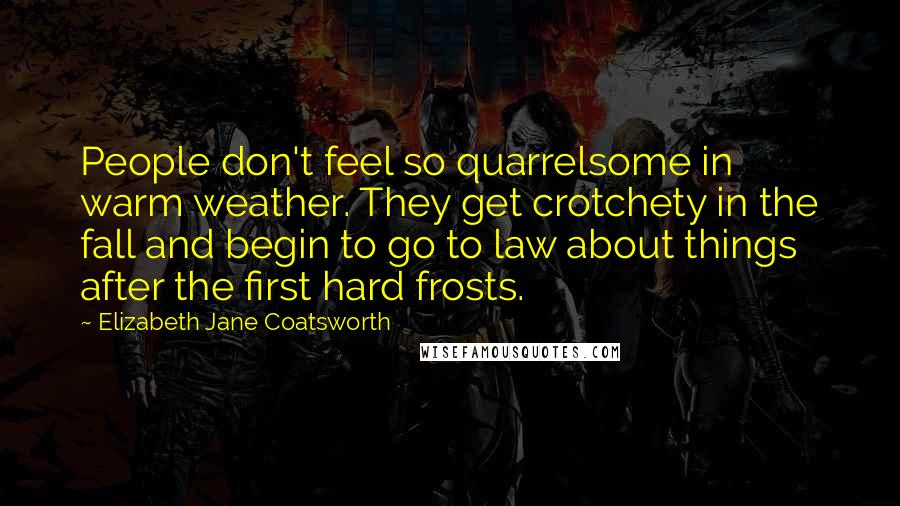 Elizabeth Jane Coatsworth quotes: People don't feel so quarrelsome in warm weather. They get crotchety in the fall and begin to go to law about things after the first hard frosts.