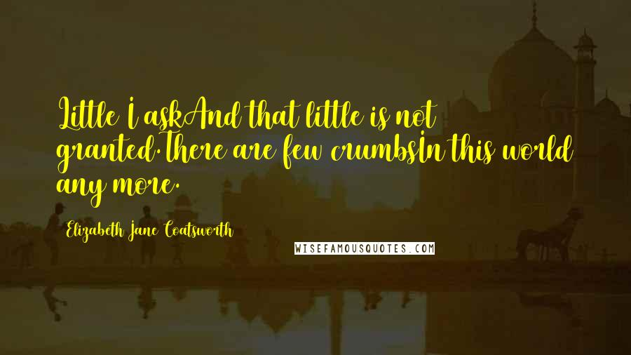 Elizabeth Jane Coatsworth quotes: Little I askAnd that little is not granted.There are few crumbsIn this world any more.