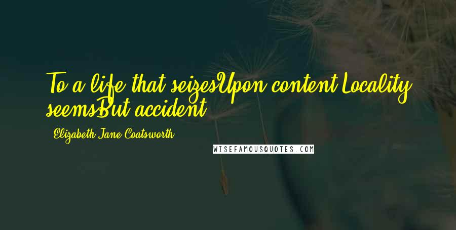 Elizabeth Jane Coatsworth quotes: To a life that seizesUpon content,Locality seemsBut accident.