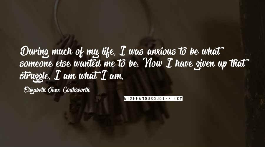 Elizabeth Jane Coatsworth quotes: During much of my life, I was anxious to be what someone else wanted me to be. Now I have given up that struggle. I am what I am.