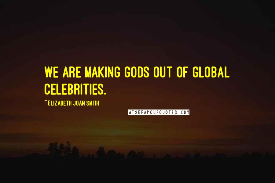Elizabeth Joan Smith quotes: We are making gods out of global celebrities.