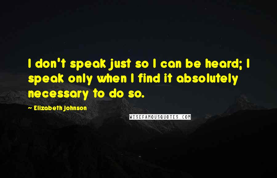 Elizabeth Johnson quotes: I don't speak just so I can be heard; I speak only when I find it absolutely necessary to do so.