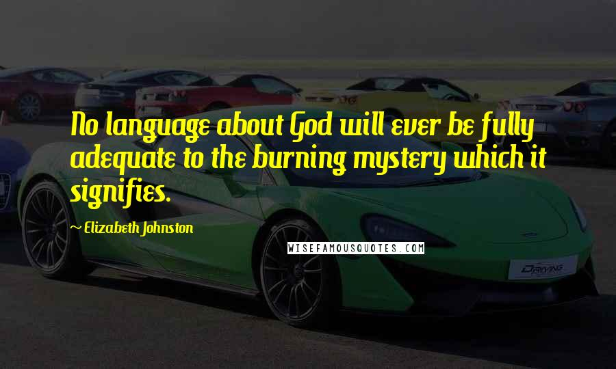 Elizabeth Johnston quotes: No language about God will ever be fully adequate to the burning mystery which it signifies.