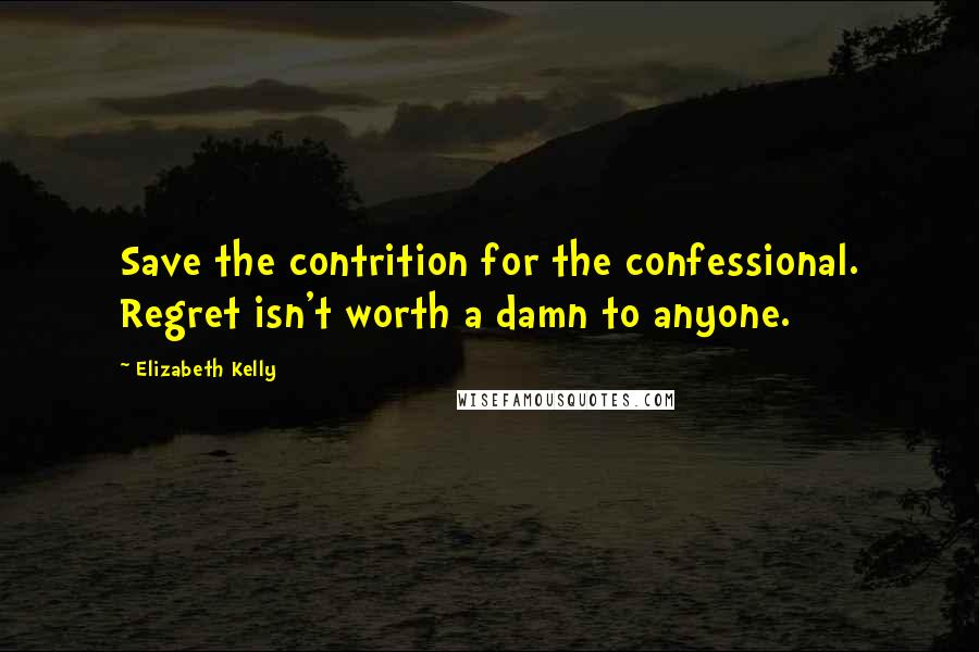 Elizabeth Kelly quotes: Save the contrition for the confessional. Regret isn't worth a damn to anyone.