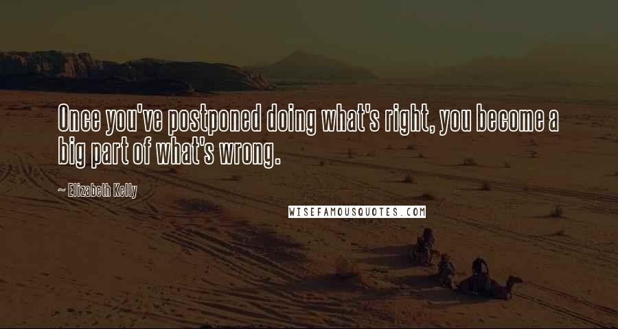Elizabeth Kelly quotes: Once you've postponed doing what's right, you become a big part of what's wrong.