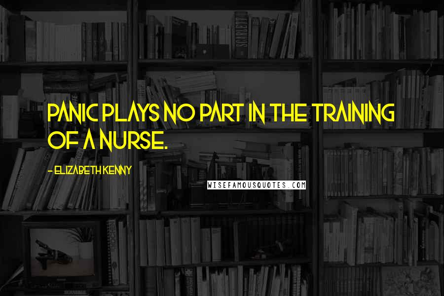 Elizabeth Kenny quotes: Panic plays no part in the training of a nurse.