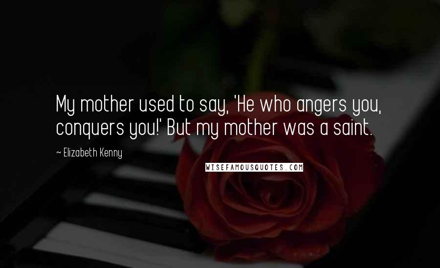 Elizabeth Kenny quotes: My mother used to say, 'He who angers you, conquers you!' But my mother was a saint.