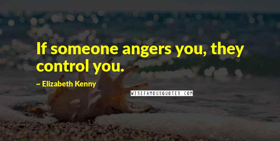Elizabeth Kenny quotes: If someone angers you, they control you.